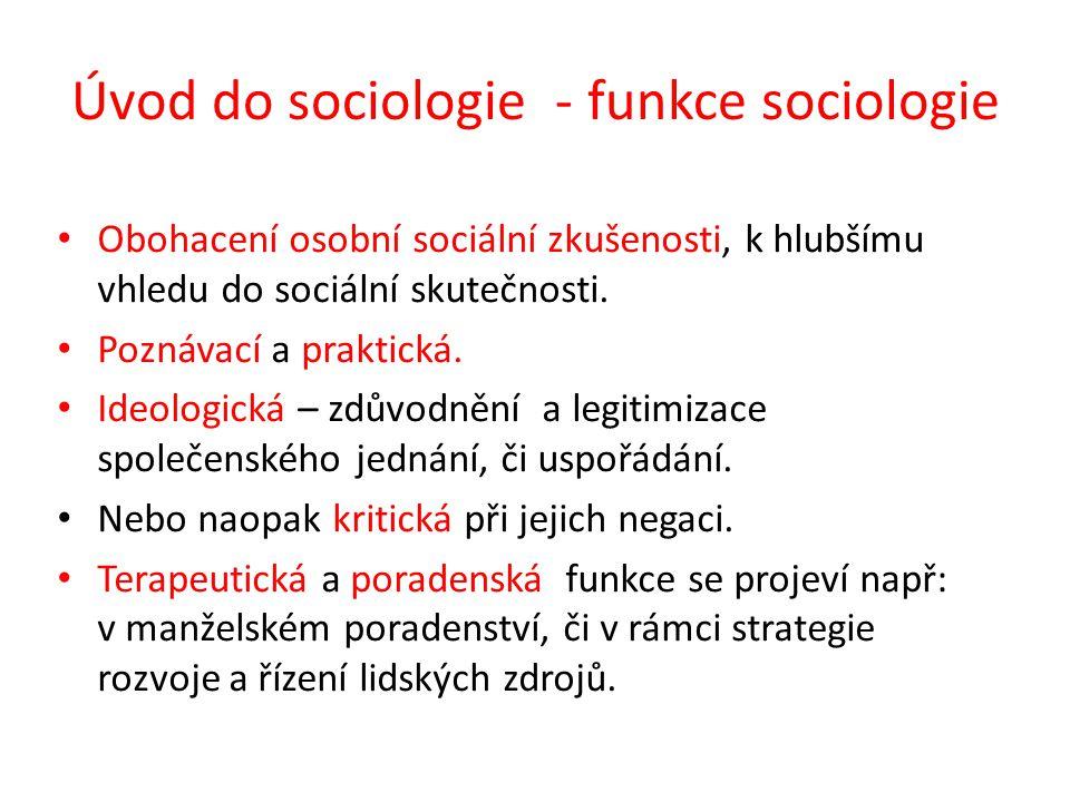 Úvod do sociologie - funkce sociologie Obohacení osobní sociální zkušenosti, k hlubšímu vhledu do sociální skutečnosti. Poznávací a praktická. Ideolog