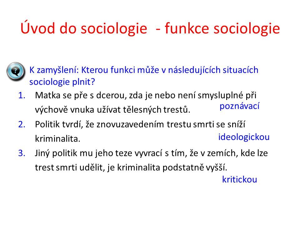 Úvod do sociologie - funkce sociologie K zamyšlení: Kterou funkci může v následujících situacích sociologie plnit? 1.Matka se pře s dcerou, zda je neb