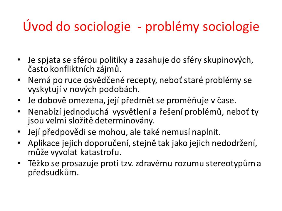 Úvod do sociologie - problémy sociologie Je spjata se sférou politiky a zasahuje do sféry skupinových, často konfliktních zájmů. Nemá po ruce osvědčen