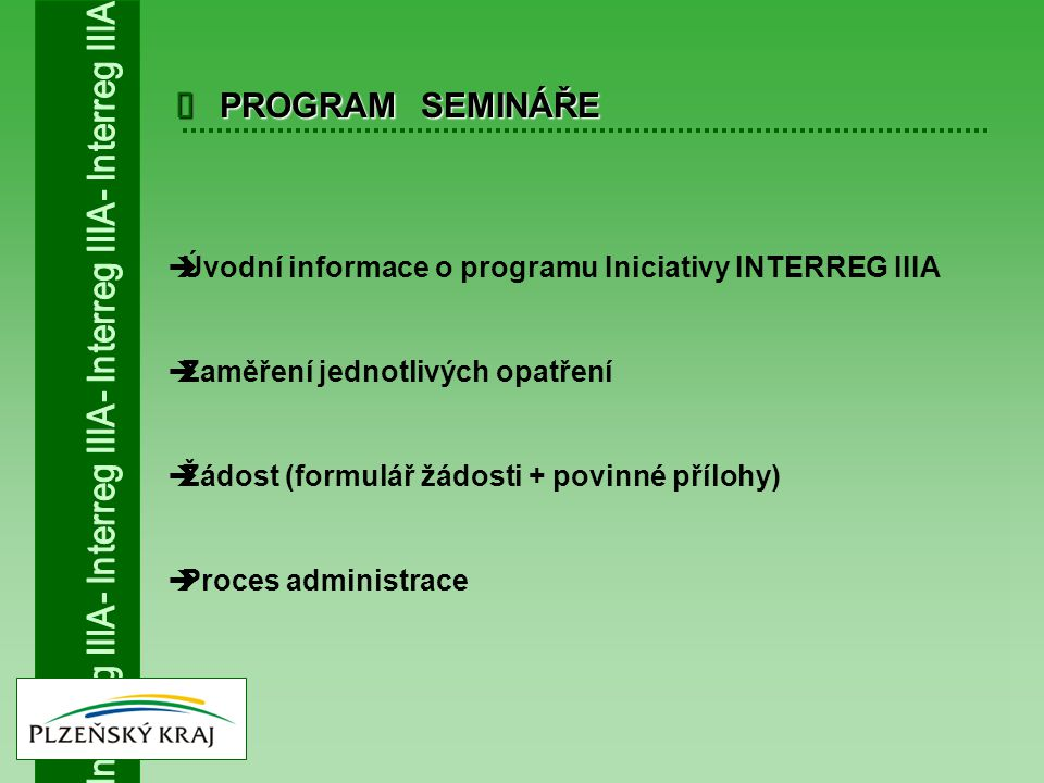 PROGRAM SEMINÁŘE   Úvodní informace o programu Iniciativy INTERREG IIIA  Zaměření jednotlivých opatření  Žádost (formulář žádosti + povinné příloh
