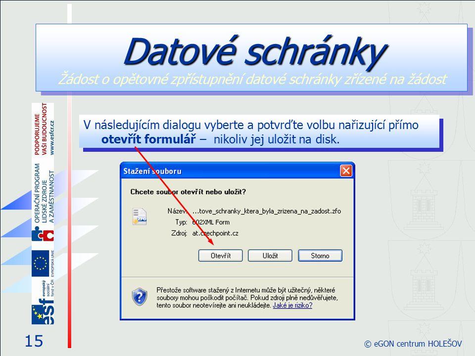 V následujícím dialogu vyberte a potvrďte volbu nařizující přímo otevřít formulář – nikoliv jej uložit na disk. 15 © eGON centrum HOLEŠOV Datové schrá