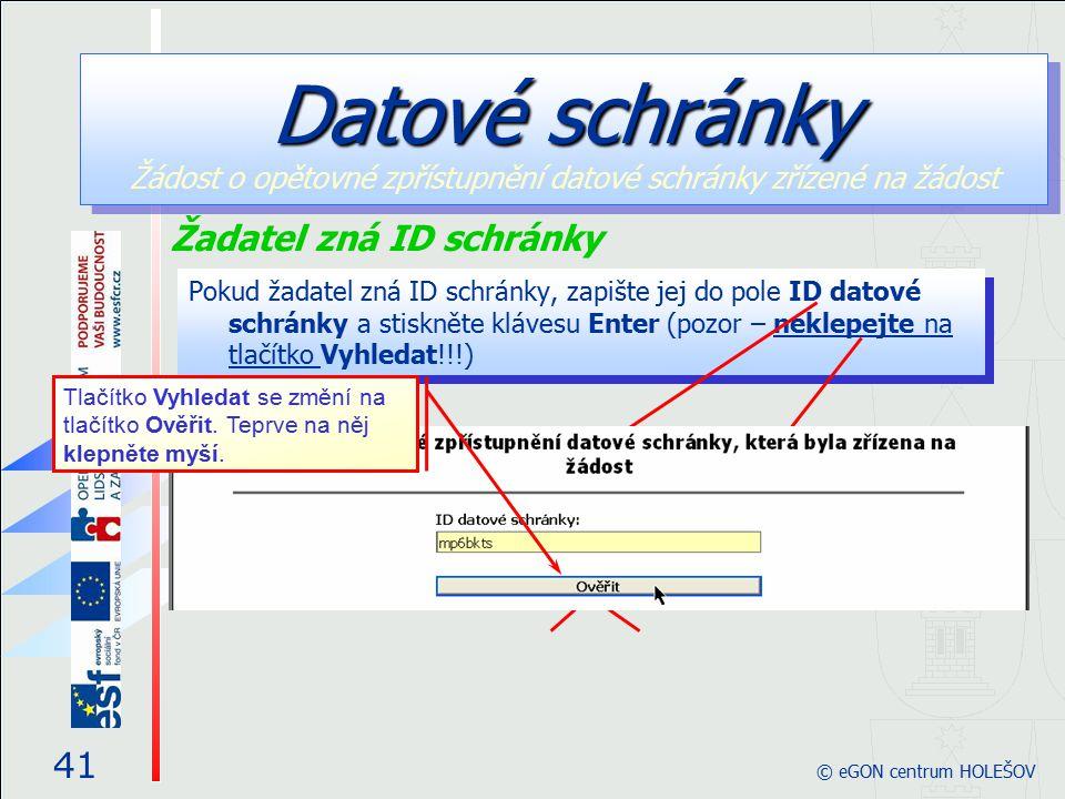 Pokud žadatel zná ID schránky, zapište jej do pole ID datové schránky a stiskněte klávesu Enter (pozor – neklepejte na tlačítko Vyhledat!!!) 41 © eGON centrum HOLEŠOV Žadatel zná ID schránky Datové schránky Datové schránky Žádost o opětovné zpřístupnění datové schránky zřízené na žádost Tlačítko Vyhledat se změní na tlačítko Ověřit.