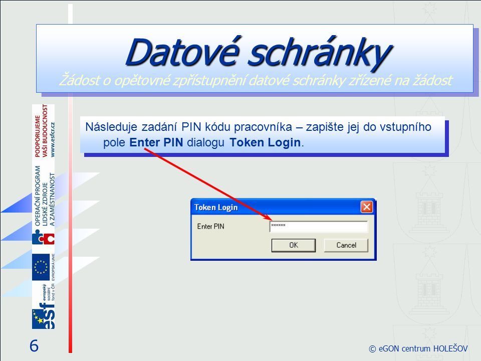 6 © eGON centrum HOLEŠOV Následuje zadání PIN kódu pracovníka – zapište jej do vstupního pole Enter PIN dialogu Token Login. Datové schránky Datové sc