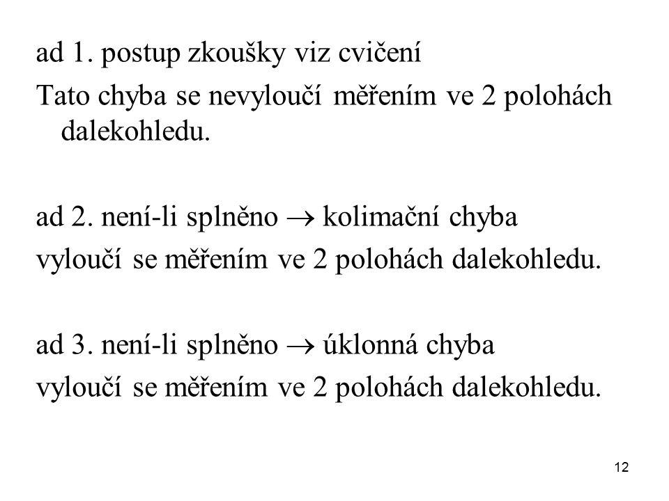 ad 1. postup zkoušky viz cvičení Tato chyba se nevyloučí měřením ve 2 polohách dalekohledu. ad 2. není-li splněno  kolimační chyba vyloučí se měřením