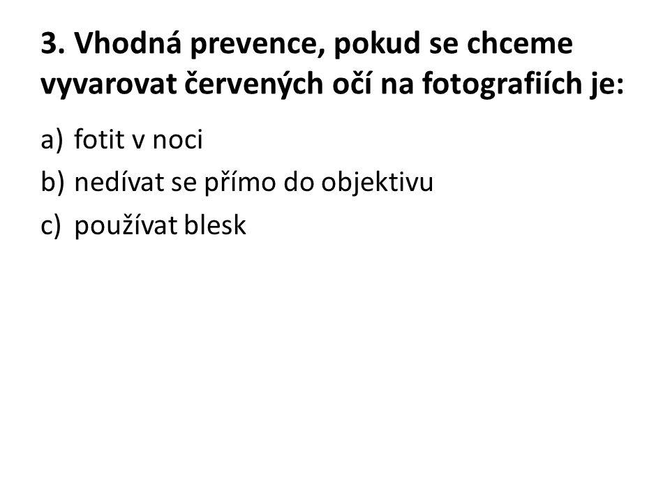 3. Vhodná prevence, pokud se chceme vyvarovat červených očí na fotografiích je: a)fotit v noci b)nedívat se přímo do objektivu c)používat blesk