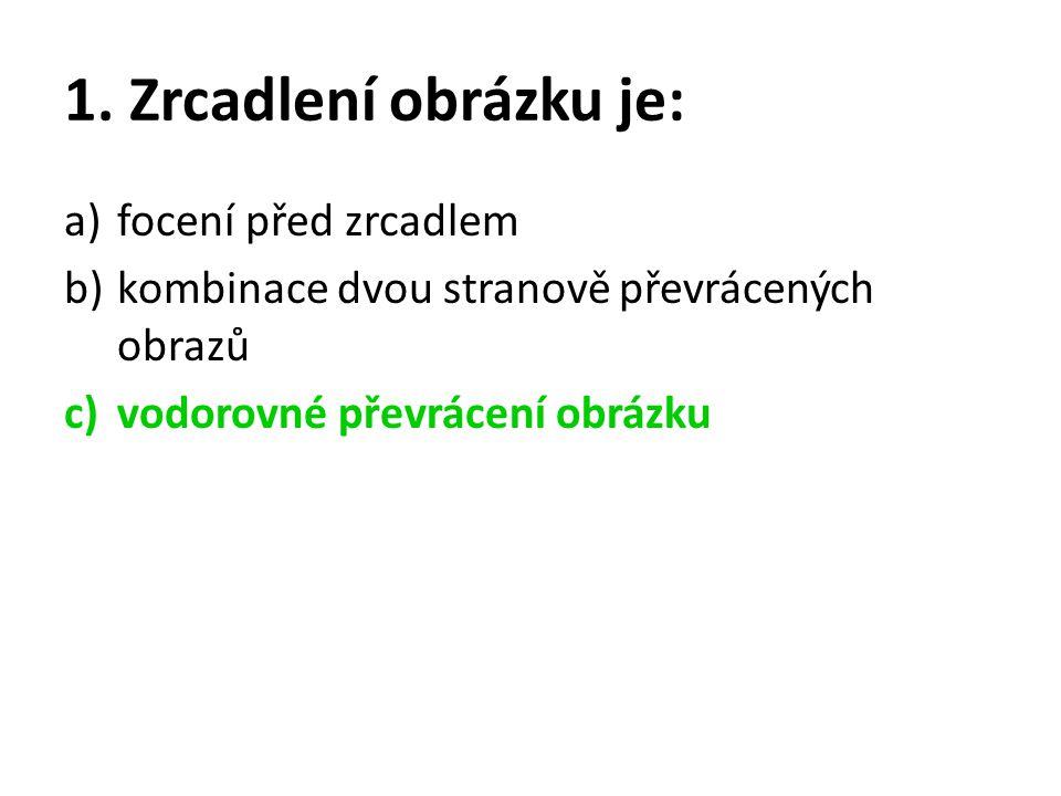 1. Zrcadlení obrázku je: a)focení před zrcadlem b)kombinace dvou stranově převrácených obrazů c)vodorovné převrácení obrázku