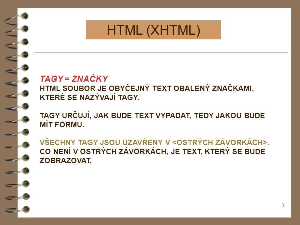 3 HTML (XHTML) TAGY = ZNAČKY HTML SOUBOR JE OBYČEJNÝ TEXT OBALENÝ ZNAČKAMI, KTERÉ SE NAZÝVAJÍ TAGY. TAGY URČUJÍ, JAK BUDE TEXT VYPADAT, TEDY JAKOU BUD