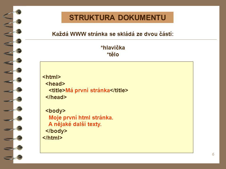 6 STRUKTURA DOKUMENTU Má první stránka Moje první html stránka. A nějaké další texty. Každá WWW stránka se skládá ze dvou částí: *hlavička *tělo