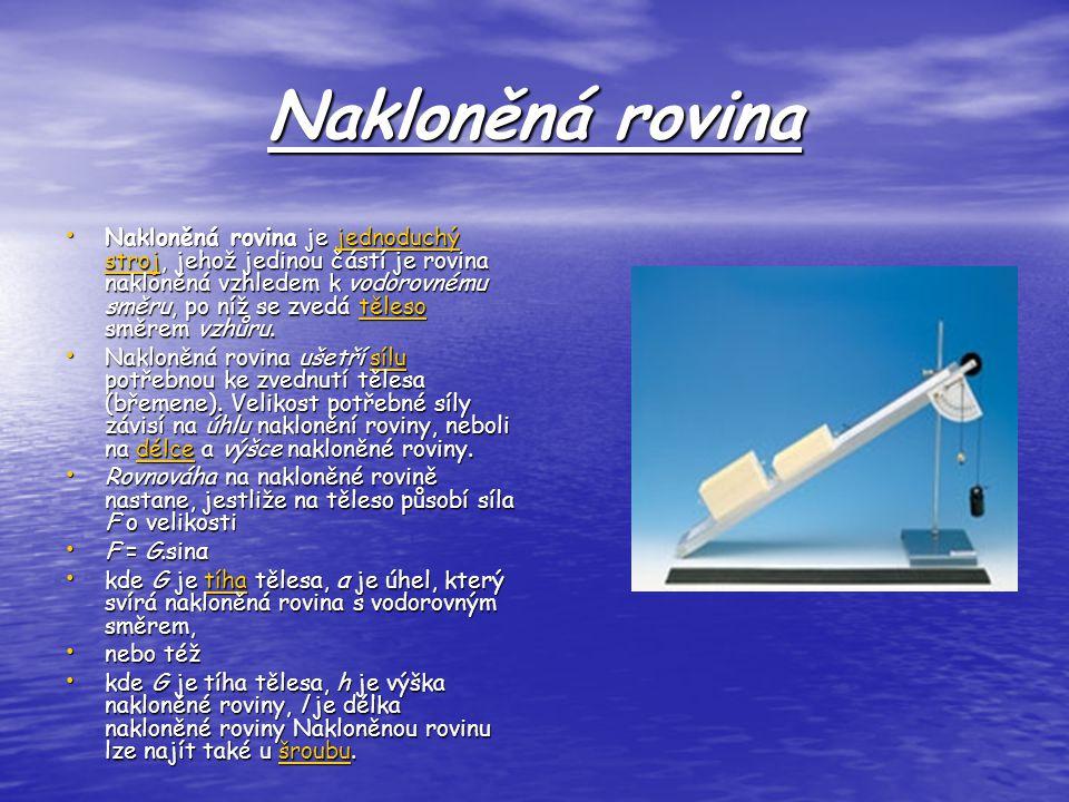 Nakloněná rovina Nakloněná rovina je jednoduchý stroj, jehož jedinou částí je rovina nakloněná vzhledem k vodorovnému směru, po níž se zvedá těleso směrem vzhůru.