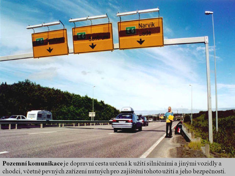 Pozemní komunikace je dopravní cesta určená k užití silničními a jinými vozidly a chodci, včetně pevných zařízení nutných pro zajištění tohoto užití a