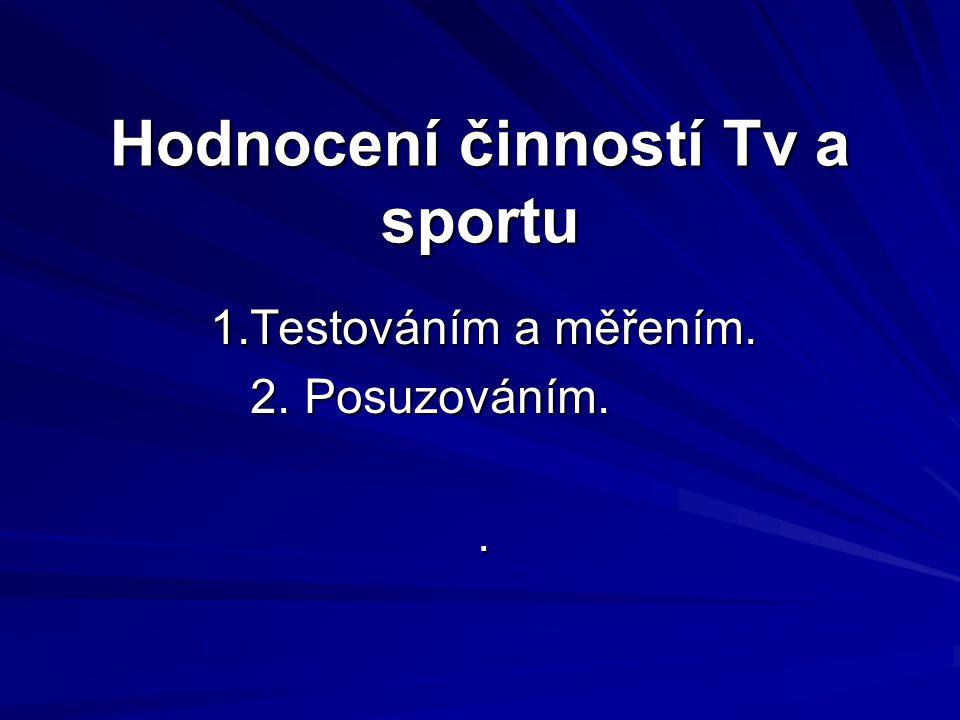 Hodnocení činností Tv a sportu 1.Testováním a měřením. 2. Posuzováním. 2. Posuzováním..