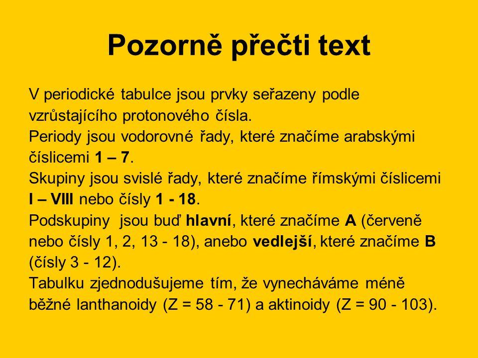 Pozorně přečti text V periodické tabulce jsou prvky seřazeny podle vzrůstajícího protonového čísla. Periody jsou vodorovné řady, které značíme arabský