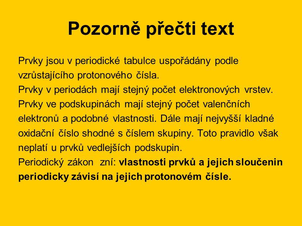 Pozorně přečti text Prvky jsou v periodické tabulce uspořádány podle vzrůstajícího protonového čísla. Prvky v periodách mají stejný počet elektronovýc