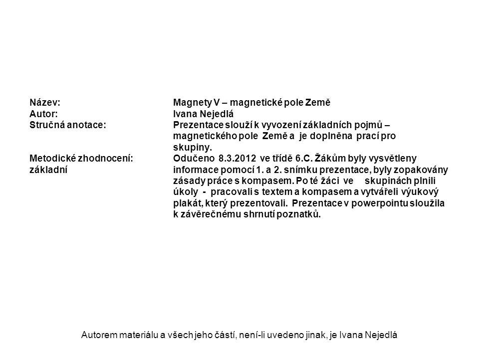 Autorem materiálu a všech jeho částí, není-li uvedeno jinak, je Ivana Nejedlá Název: Magnety V – magnetické pole Země Autor:Ivana Nejedlá Stručná anotace:Prezentace slouží k vyvození základních pojmů – magnetického pole Země a je doplněna prací pro skupiny.