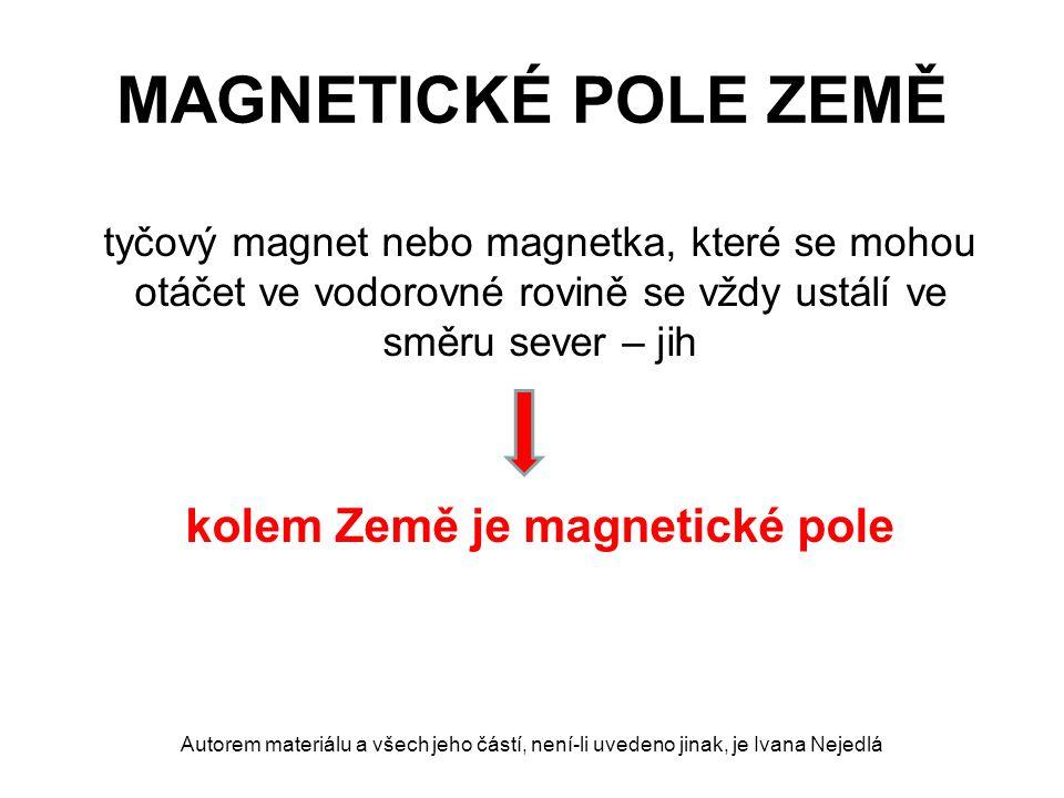 MAGNETICKÉ POLE ZEMĚ tyčový magnet nebo magnetka, které se mohou otáčet ve vodorovné rovině se vždy ustálí ve směru sever – jih kolem Země je magnetické pole Autorem materiálu a všech jeho částí, není-li uvedeno jinak, je Ivana Nejedlá