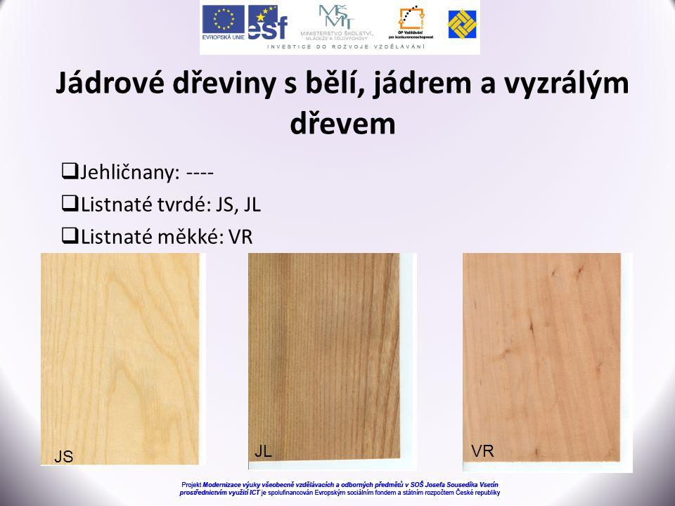  Jehličnany: ----  Listnaté tvrdé: JS, JL  Listnaté měkké: VR Jádrové dřeviny s bělí, jádrem a vyzrálým dřevem JS VRJL