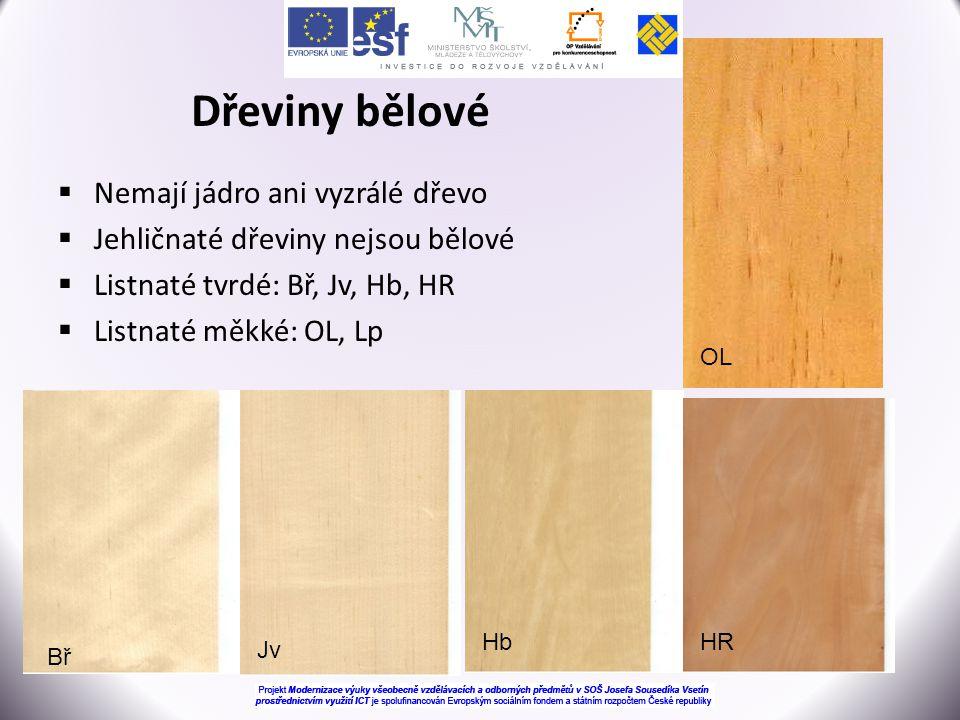 Dřeviny bělové  Nemají jádro ani vyzrálé dřevo  Jehličnaté dřeviny nejsou bělové  Listnaté tvrdé: Bř, Jv, Hb, HR  Listnaté měkké: OL, Lp Bř HR Jv