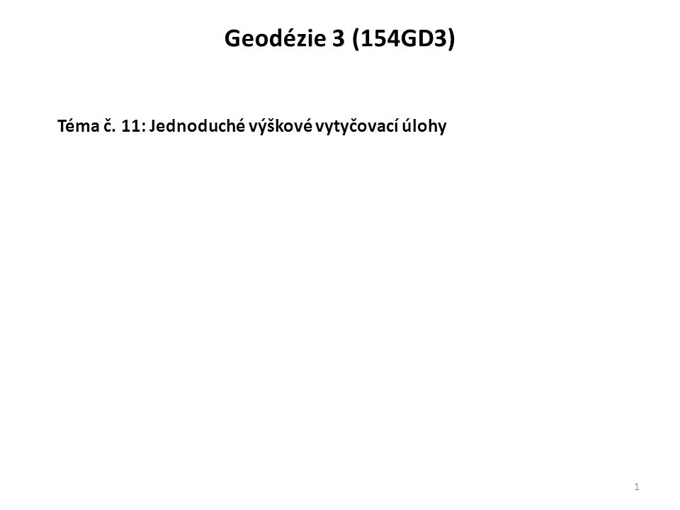 Geodézie 3 (154GD3) 1 Téma č. 11: Jednoduché výškové vytyčovací úlohy