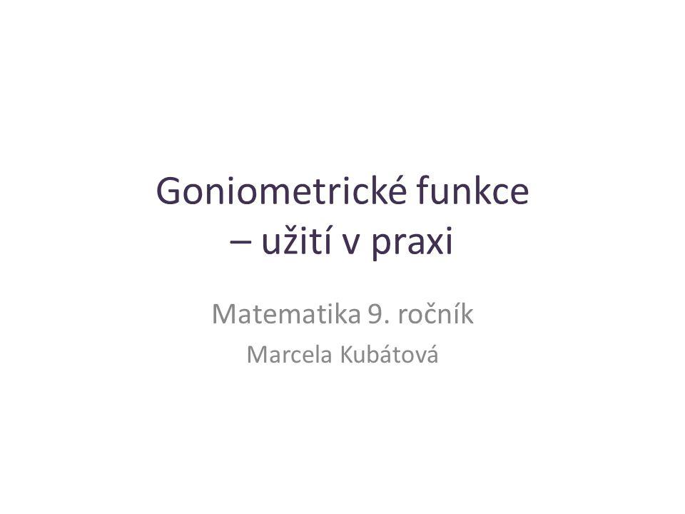 Goniometrické funkce – užití v praxi Matematika 9. ročník Marcela Kubátová