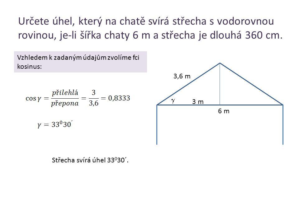 Určete úhel, který na chatě svírá střecha s vodorovnou rovinou, je-li šířka chaty 6 m a střecha je dlouhá 360 cm.