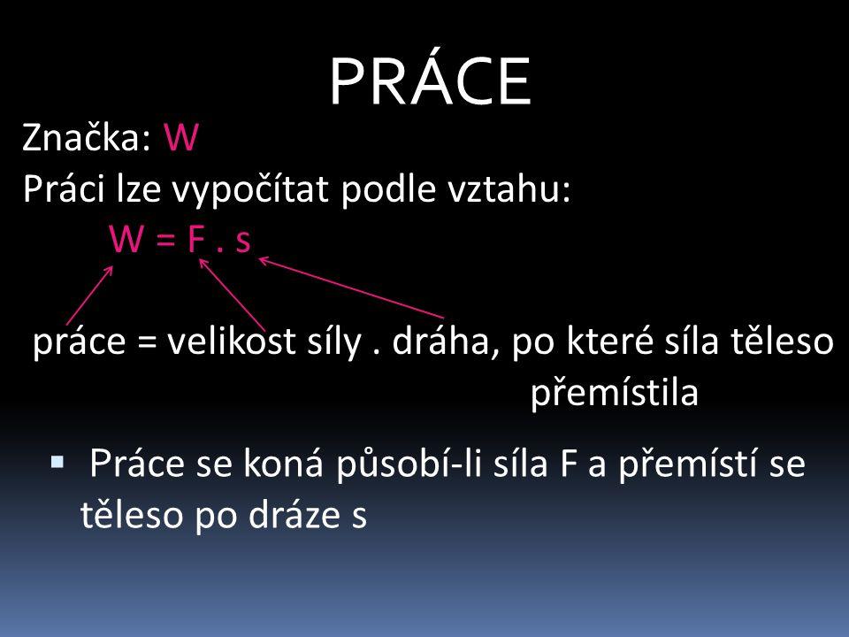 PRÁCE Značka: W Práci lze vypočítat podle vztahu: W = F.