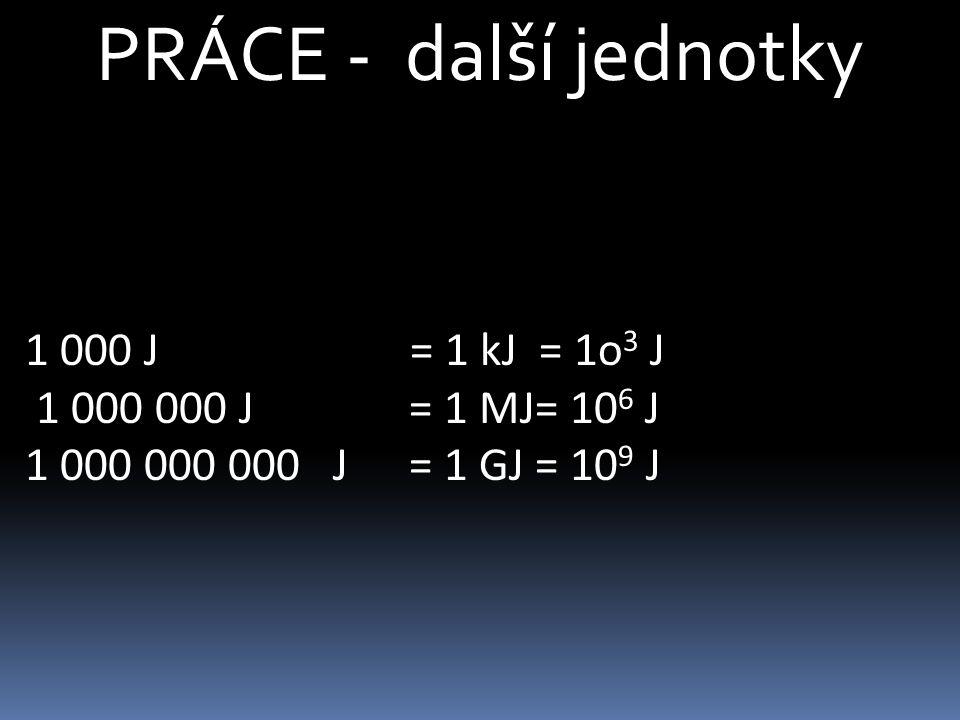 PRÁCE - další jednotky 1 000 J = 1 kJ = 1o 3 J 1 000 000 J = 1 MJ= 10 6 J 1 000 000 000 J = 1 GJ = 10 9 J