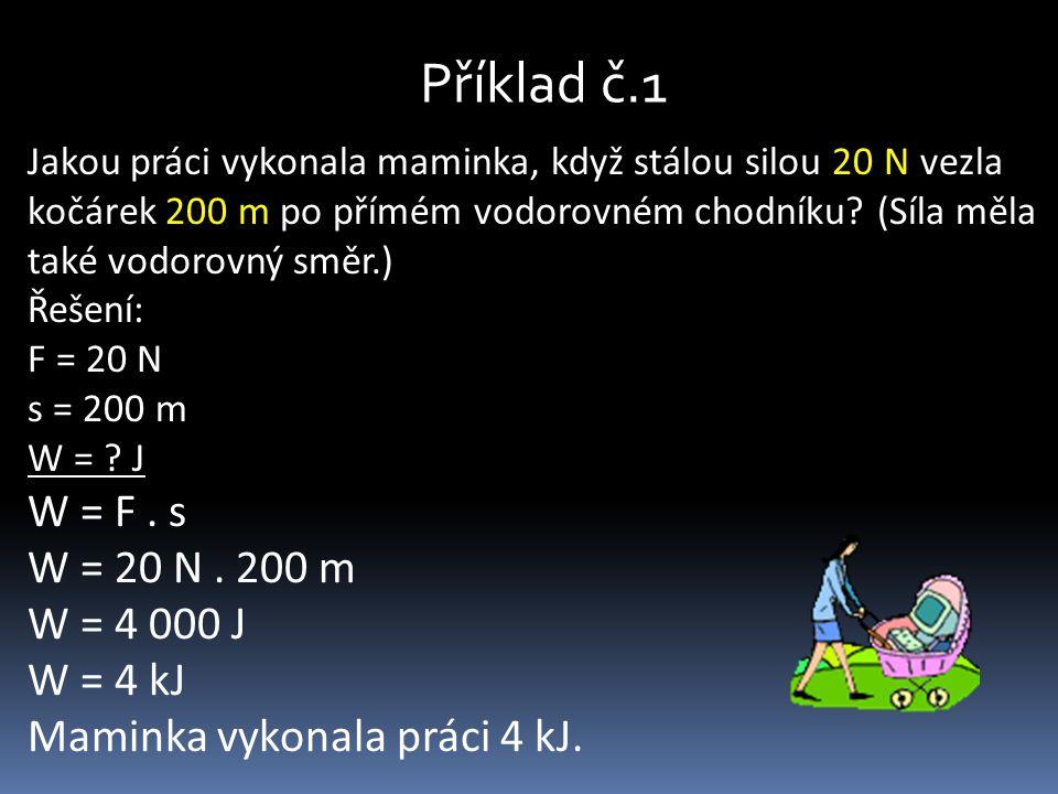 Příklad č.1 Jakou práci vykonala maminka, když stálou silou 20 N vezla kočárek 200 m po přímém vodorovném chodníku? (Síla měla také vodorovný směr.) Ř