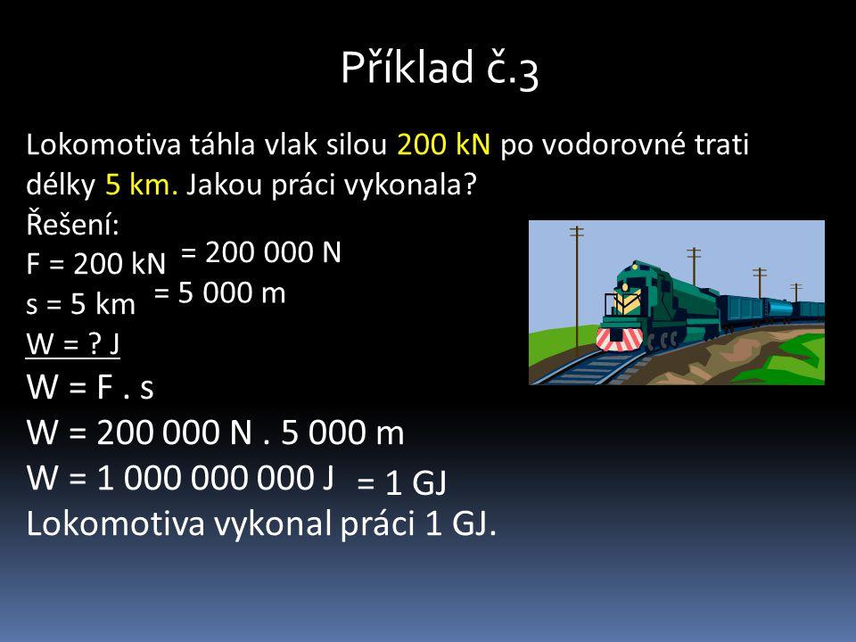Příklad č.3 Lokomotiva táhla vlak silou 200 kN po vodorovné trati délky 5 km. Jakou práci vykonala? Řešení: F = 200 kN s = 5 km W = ? J W = F. s W = 2