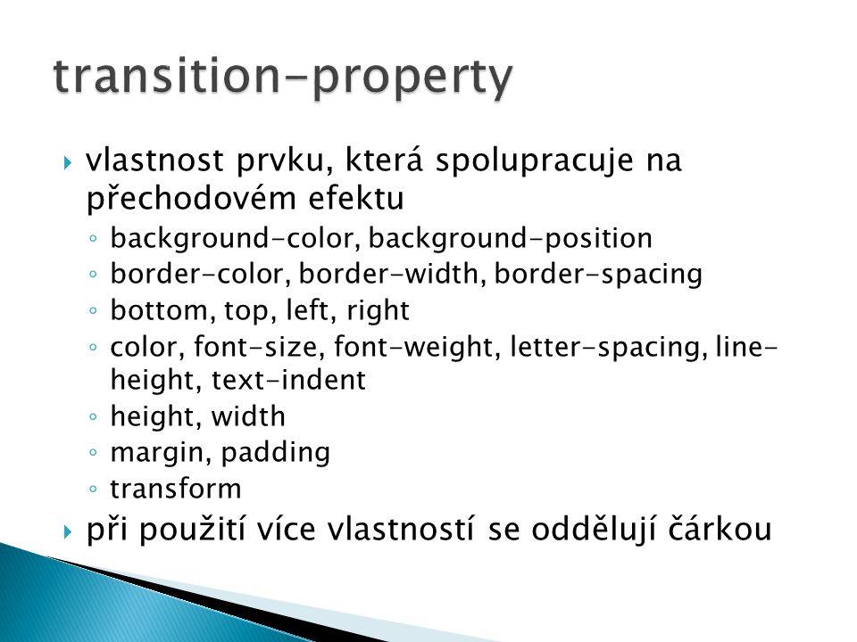  vlastnost prvku, která spolupracuje na přechodovém efektu ◦ background-color, background-position ◦ border-color, border-width, border-spacing ◦ bottom, top, left, right ◦ color, font-size, font-weight, letter-spacing, line- height, text-indent ◦ height, width ◦ margin, padding ◦ transform  při použití více vlastností se oddělují čárkou