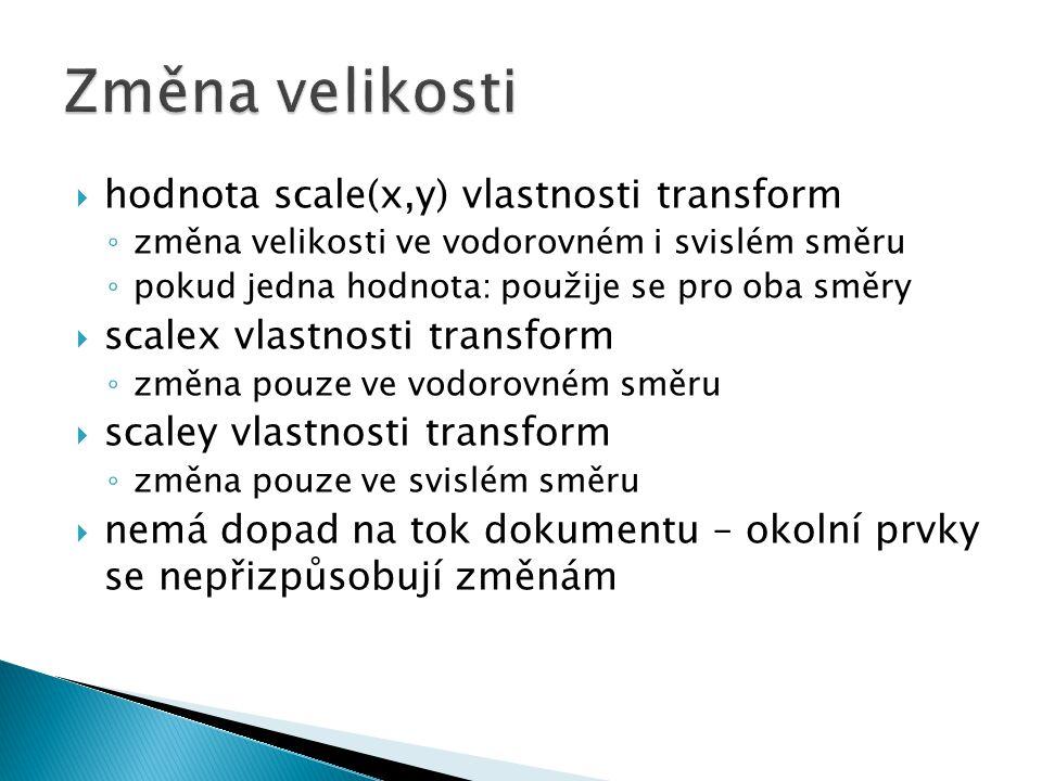  hodnota scale(x,y) vlastnosti transform ◦ změna velikosti ve vodorovném i svislém směru ◦ pokud jedna hodnota: použije se pro oba směry  scalex vlastnosti transform ◦ změna pouze ve vodorovném směru  scaley vlastnosti transform ◦ změna pouze ve svislém směru  nemá dopad na tok dokumentu – okolní prvky se nepřizpůsobují změnám