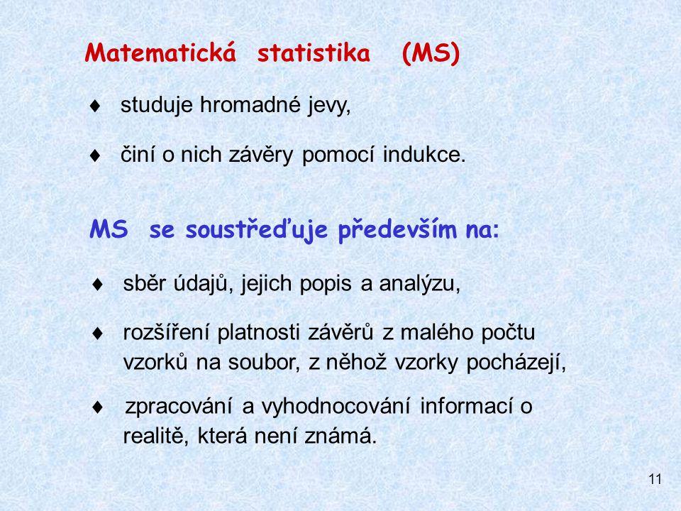 11 Matematická statistika (MS)  studuje hromadné jevy,  činí o nich závěry pomocí indukce.