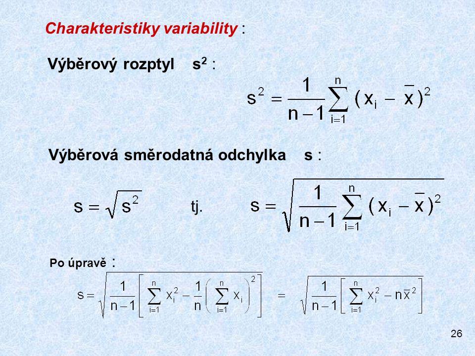 26 Charakteristiky variability : Výběrová směrodatná odchylka s : Výběrový rozptyl s 2 : Po úpravě : tj.