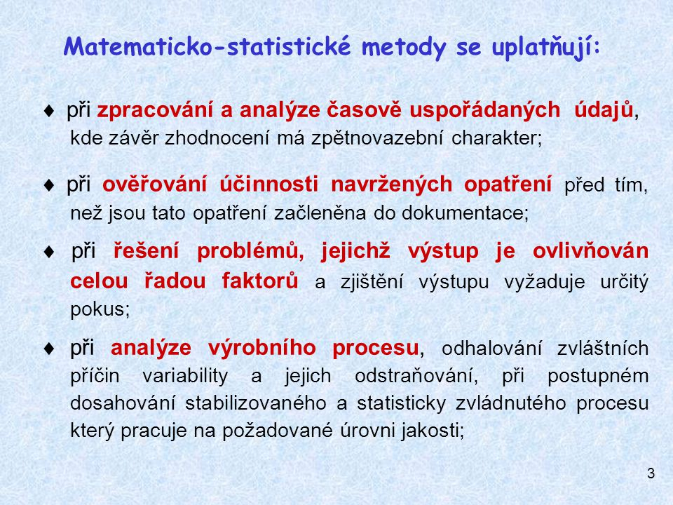3  při zpracování a analýze časově uspořádaných údajů, kde závěr zhodnocení má zpětnovazební charakter;  při ověřování účinnosti navržených opatření před tím, než jsou tato opatření začleněna do dokumentace;  při řešení problémů, jejichž výstup je ovlivňován celou řadou faktorů a zjištění výstupu vyžaduje určitý pokus;  při analýze výrobního procesu, odhalování zvláštních příčin variability a jejich odstraňování, při postupném dosahování stabilizovaného a statisticky zvládnutého procesu který pracuje na požadované úrovni jakosti; Matematicko-statistické metody se uplatňují: