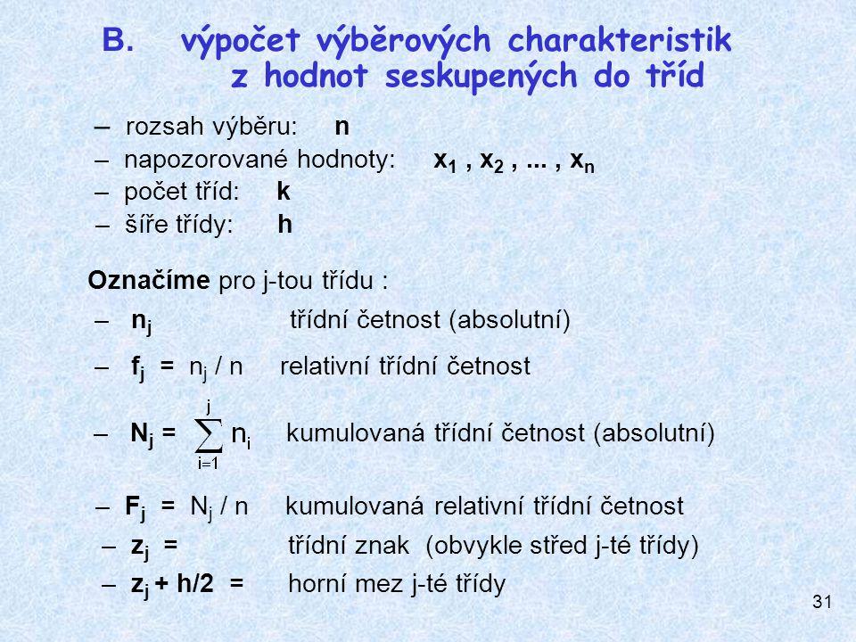 31 Označíme pro j-tou třídu : – n j třídní četnost (absolutní) – f j = n j / n relativní třídní četnost – N j = kumulovaná třídní četnost (absolutní) – F j = N j / n kumulovaná relativní třídní četnost – z j = třídní znak (obvykle střed j-té třídy) – z j + h/2 = horní mez j-té třídy B.