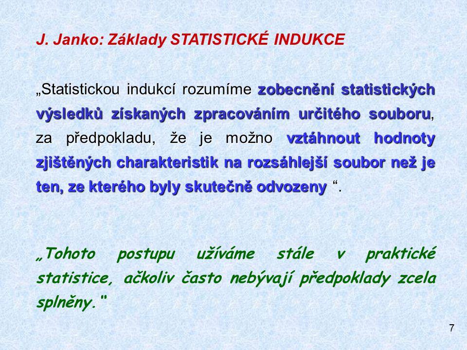 """7 J. Janko: Základy STATISTICKÉ INDUKCE """"Statistickou indukcí rozumíme zobecnění statistických výsledků získaných zpracováním určitého souboru, za pře"""