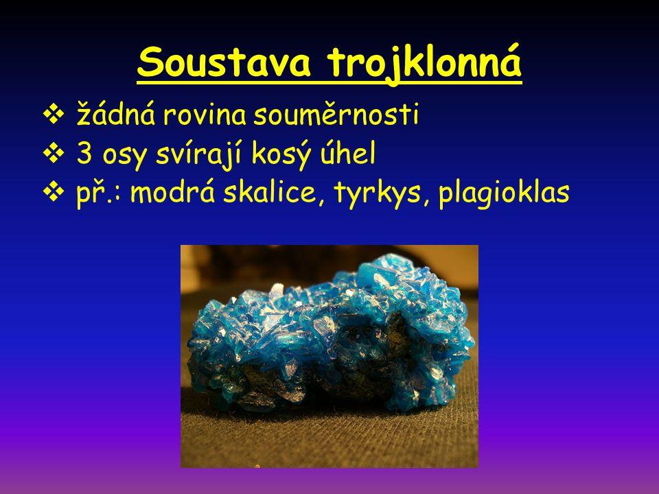 Soustava trojklonná  žádná rovina souměrnosti  3 osy svírají kosý úhel  př.: modrá skalice, tyrkys, plagioklas