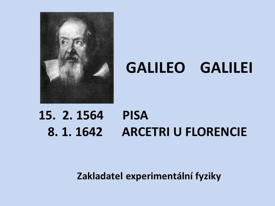 GALILEO GALILEI Zakladatel experimentální fyziky 15. 2. 1564 PISA 8. 1. 1642 ARCETRI U FLORENCIE