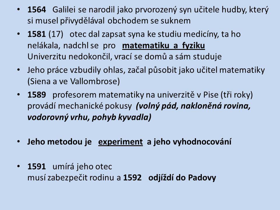 1564 Galilei se narodil jako prvorozený syn učitele hudby, který si musel přivydělával obchodem se suknem 1581 (17) otec dal zapsat syna ke studiu medicíny, ta ho nelákala, nadchl se pro matematiku a fyziku Univerzitu nedokončil, vrací se domů a sám studuje Jeho práce vzbudily ohlas, začal působit jako učitel matematiky (Siena a ve Vallombrose) 1589 profesorem matematiky na univerzitě v Pise (tři roky) provádí mechanické pokusy (volný pád, nakloněná rovina, vodorovný vrhu, pohyb kyvadla) Jeho metodou je experiment a jeho vyhodnocování 1591 umírá jeho otec musí zabezpečit rodinu a 1592 odjíždí do Padovy
