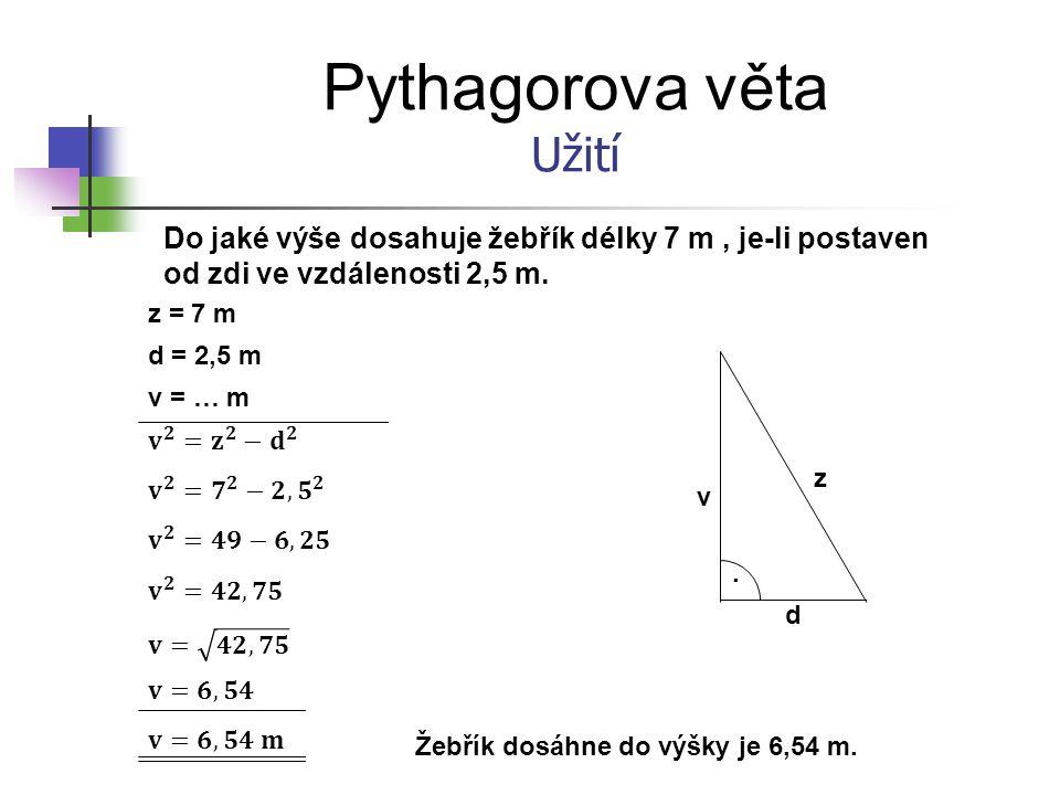 Pythagorova věta Užití Do jaké výše dosahuje žebřík délky 7 m, je-li postaven od zdi ve vzdálenosti 2,5 m.