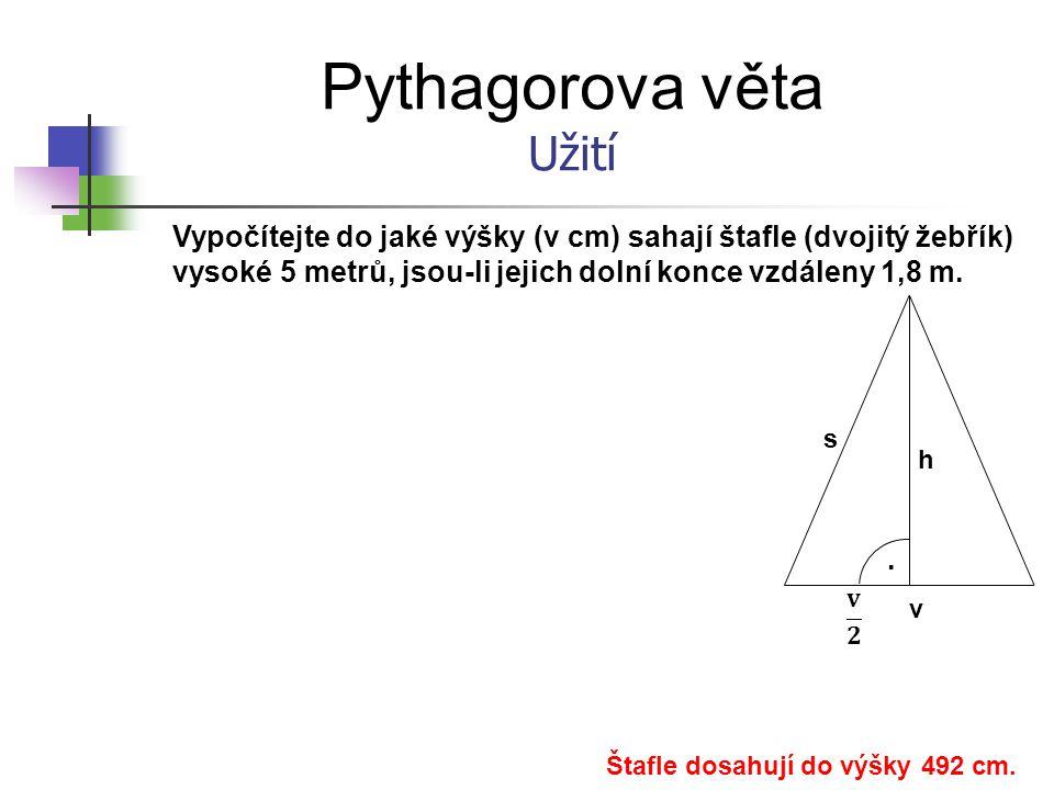 Pythagorova věta Užití Vypočítejte do jaké výšky (v cm) sahají štafle (dvojitý žebřík) vysoké 5 metrů, jsou-li jejich dolní konce vzdáleny 1,8 m.