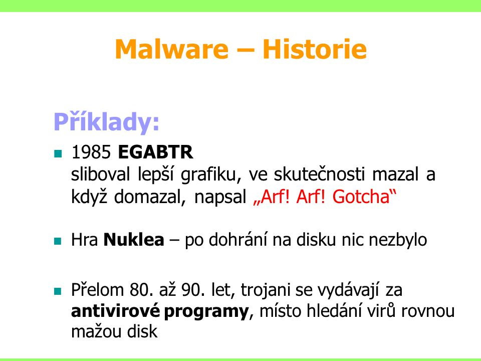 Malware – základní dělení 1.Viry – virus je schopen sebereplikace, tedy množení sebe sama, ovšem za přítomnosti hostitele k němuž je připojen 2.Trojské koně (Trojan) – tento typ škodlivého kódu není schopen sebereplikace a infekce souborů