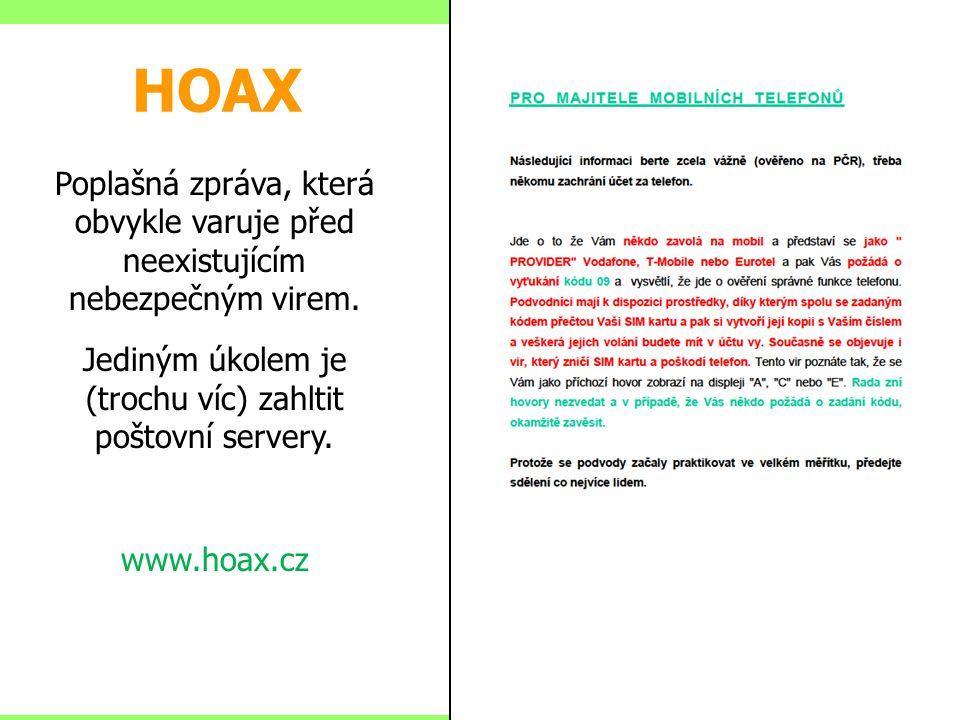 HOAX Poplašná zpráva, která obvykle varuje před neexistujícím nebezpečným virem. Jediným úkolem je (trochu víc) zahltit poštovní servery. www.hoax.cz