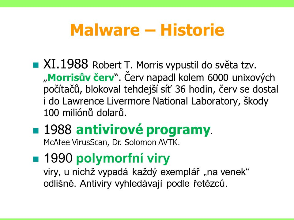 """XI.1988 Robert T. Morris vypustil do světa tzv. """"Morrisův červ"""". Červ napadl kolem 6000 unixových počítačů, blokoval tehdejší síť 36 hodin, červ se do"""