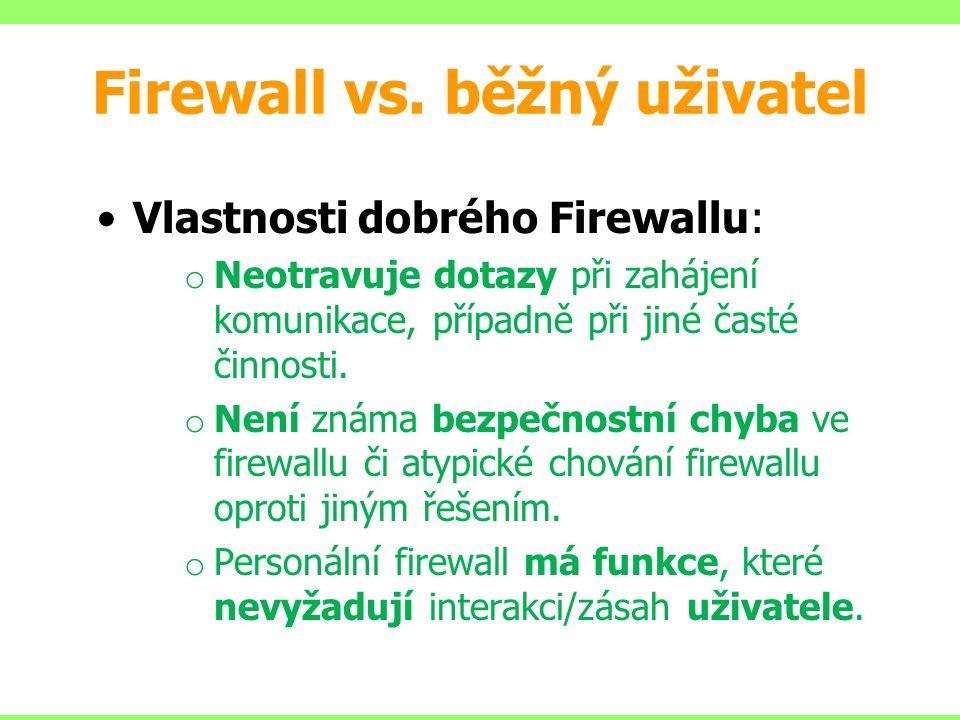 Firewall vs. běžný uživatel Vlastnosti dobrého Firewallu: o Neotravuje dotazy při zahájení komunikace, případně při jiné časté činnosti. o Není známa