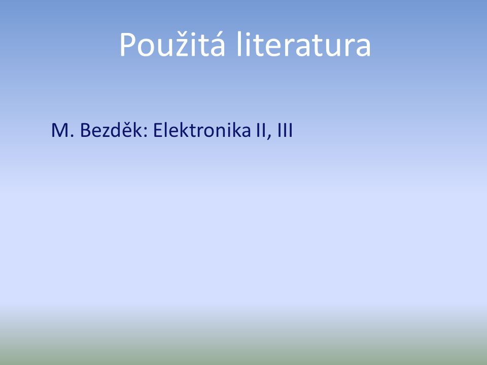 Použitá literatura M. Bezděk: Elektronika II, III