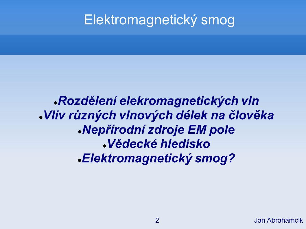 Elektromagnetický smog Co nás může ohrozit: Ionizující záření – příliš malá intenzita UV světlo – příliš malá intenzita Viditelné světlo – žádné nebezpečí Infračervené záření – žádné nebezpečí Mikrovlny Rádiové vlny Jan Abrahamcik 13