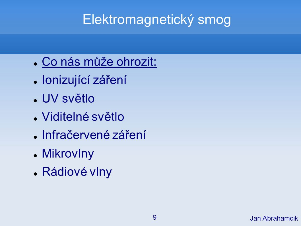 Elektromagnetický smog Co nás může ohrozit: Ionizující záření UV světlo Viditelné světlo Infračervené záření Mikrovlny Rádiové vlny Jan Abrahamcik 9