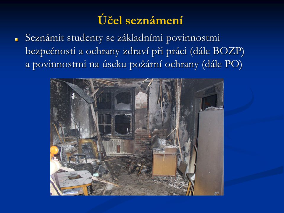 Účel seznámení Seznámit studenty se základními povinnostmi bezpečnosti a ochrany zdraví při práci (dále BOZP) a povinnostmi na úseku požární ochrany (