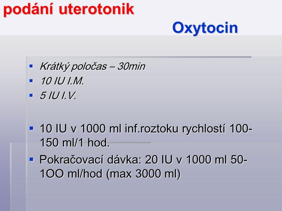podání uterotonik Oxytocin  Krátký poločas – 30min  10 IU I.M.  5 IU I.V.  10 IU v 1000 ml inf.roztoku rychlostí 100- 150 ml/1 hod.  Pokračovací