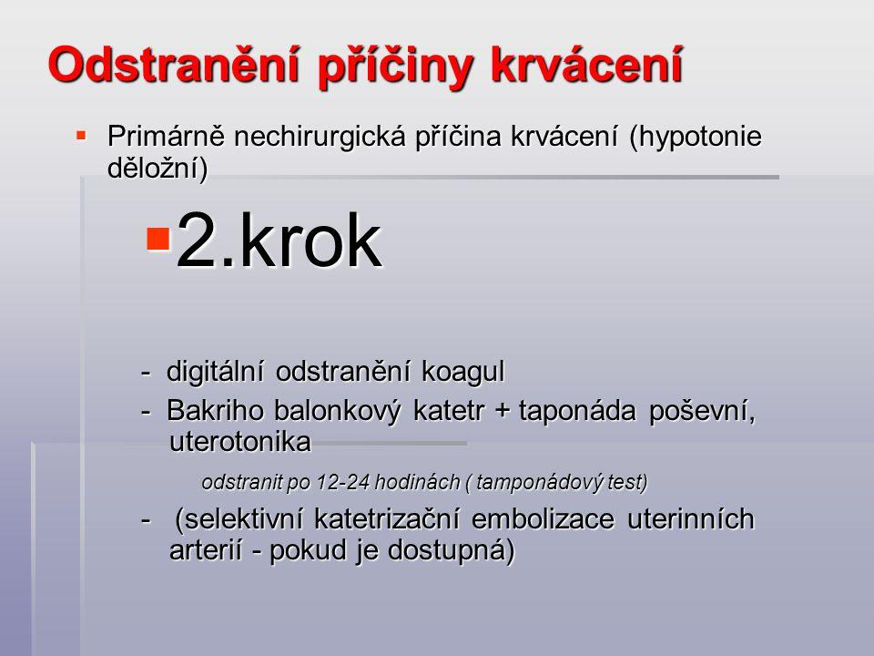 Odstranění příčiny krvácení  Primárně nechirurgická příčina krvácení (hypotonie děložní)  2.krok - digitální odstranění koagul - Bakriho balonkový katetr + taponáda poševní, uterotonika odstranit po 12-24 hodinách ( tamponádový test) odstranit po 12-24 hodinách ( tamponádový test) - (selektivní katetrizační embolizace uterinních arterií - pokud je dostupná)